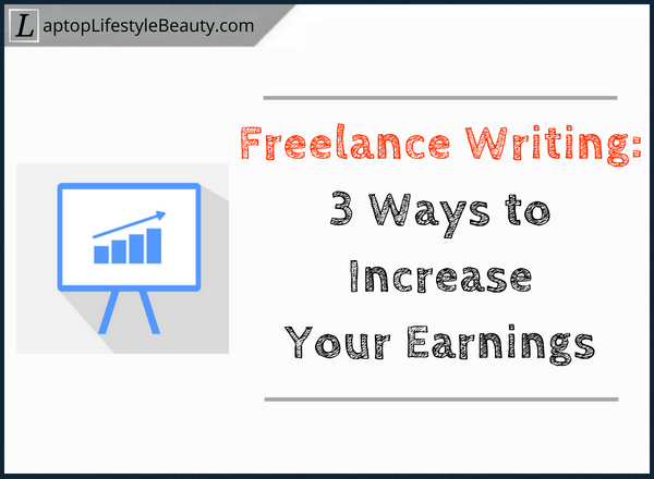 3 Ways to increase your earnings as a freelance writers
